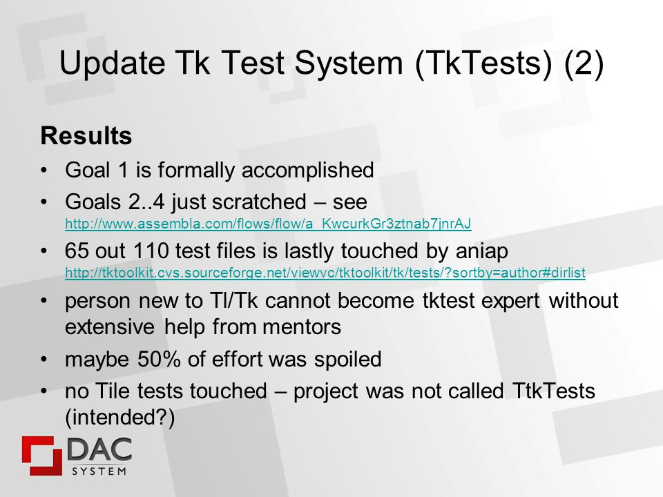 Update Tk Test System (TkTests) (2) Results Goal 1 is formally accomplished Goals 2..4 just scratched – see out 110 test files is lastly touched by aniap   sortby=author#dirlist   sortby=author#dirlist person new to Tl/Tk cannot become tktest expert without extensive help from mentors maybe 50% of effort was spoiled no Tile tests touched – project was not called TtkTests (intended )