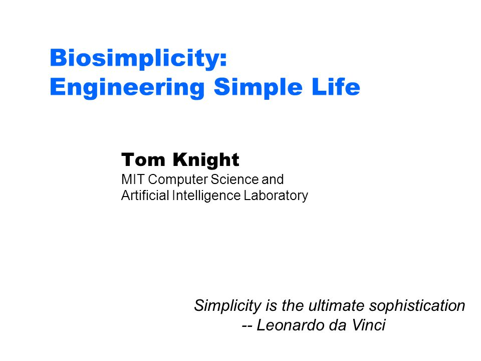 Biosimplicity: Engineering Simple Life Tom Knight MIT Computer Science and Artificial Intelligence Laboratory Simplicity is the ultimate sophistication -- Leonardo da Vinci