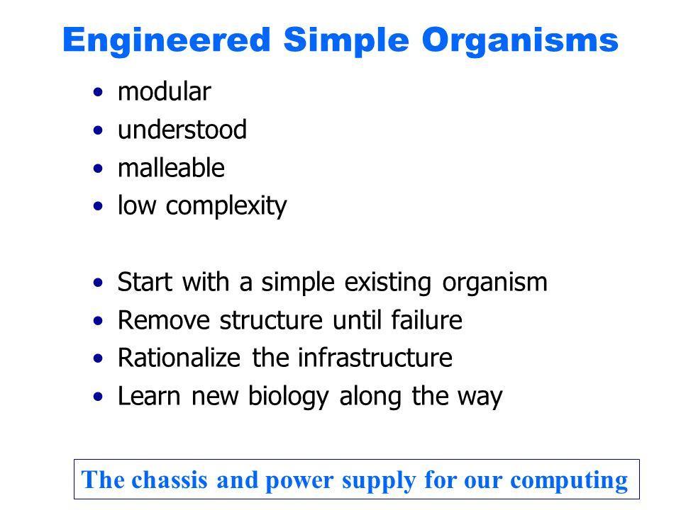 Engineered Simple Organisms modular understood malleable low complexity Start with a simple existing organism Remove structure until failure Rationalize the infrastructure Learn new biology along the way The chassis and power supply for our computing
