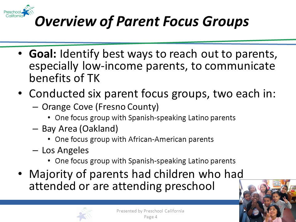 Methods for Parent Engagement One-on-one conversations – Gives school staff opportunity to provide information, address misinformation and concerns, discuss parents questions in depth Meetings – Small group meetings (3 to 5 parents) best, creates welcoming environment for parents to ask questions, share their thoughts Classroom Tours – A tour of a nearby program with a small group of parents can help them understand what happens in the classroom – Provide time after tour for questions and discussion Parent Help Line and TK Liaison – Having designated person or team of people available to answer questions will help parents build relationships, feel more comfortable with the program – Establish bilingual help center with phone number parents can call Presented by Preschool California Page 15