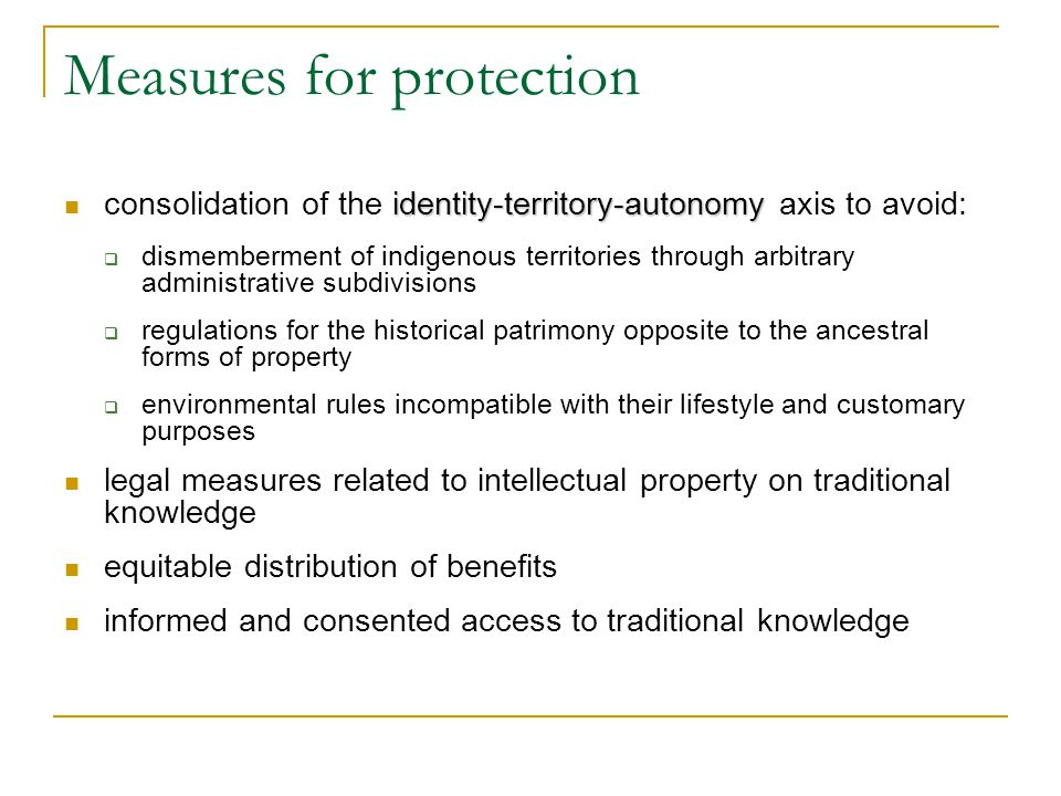 Measures for protection identity-territory-autonomy consolidation of the identity-territory-autonomy axis to avoid:  dismemberment of indigenous territories through arbitrary administrative subdivisions  regulations for the historical patrimony opposite to the ancestral forms of property  environmental rules incompatible with their lifestyle and customary purposes legal measures related to intellectual property on traditional knowledge equitable distribution of benefits informed and consented access to traditional knowledge
