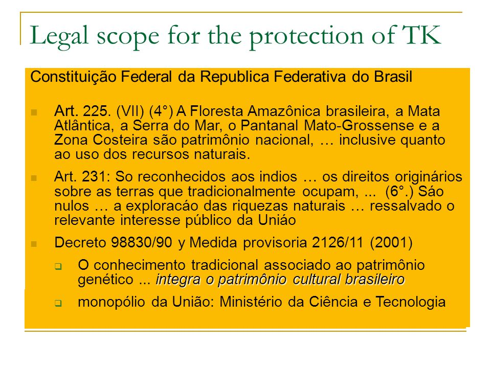 Legal scope for the protection of TK Human Rights systemsIdentity components Religious freedom components Environmental preservation systems Environ-Guardians of: → Protected Areas → RAMSAR-Areas (birds migration) Property Right systemsIntellectual property Usual IPRs ⇒ Patents ⇒ Trademarks ⇒ Industrial design ⇒ Model of utility ⇒ Copyright ⇒ Breeders Rights Specific new IPRs category Traditional Knowledge Property System To be fitted  Traditional Knowledge Property System Constituição Federal da Republica Federativa do Brasil Art.