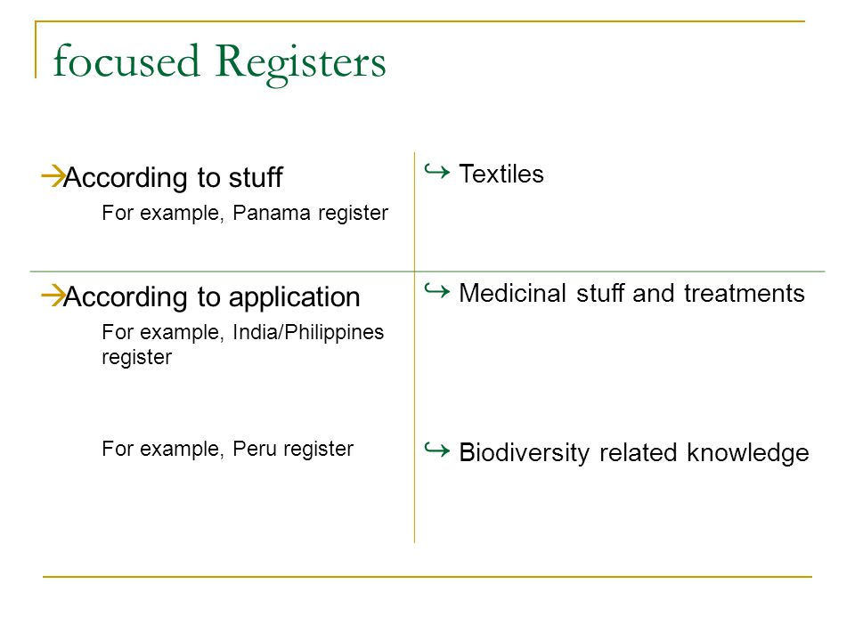 focused Registers  According to stuff For example, Panama register ↪ Textiles  According to application For example, India/Philippines register ↪ Medicinal stuff and treatments For example, Peru register ↪ Biodiversity related knowledge
