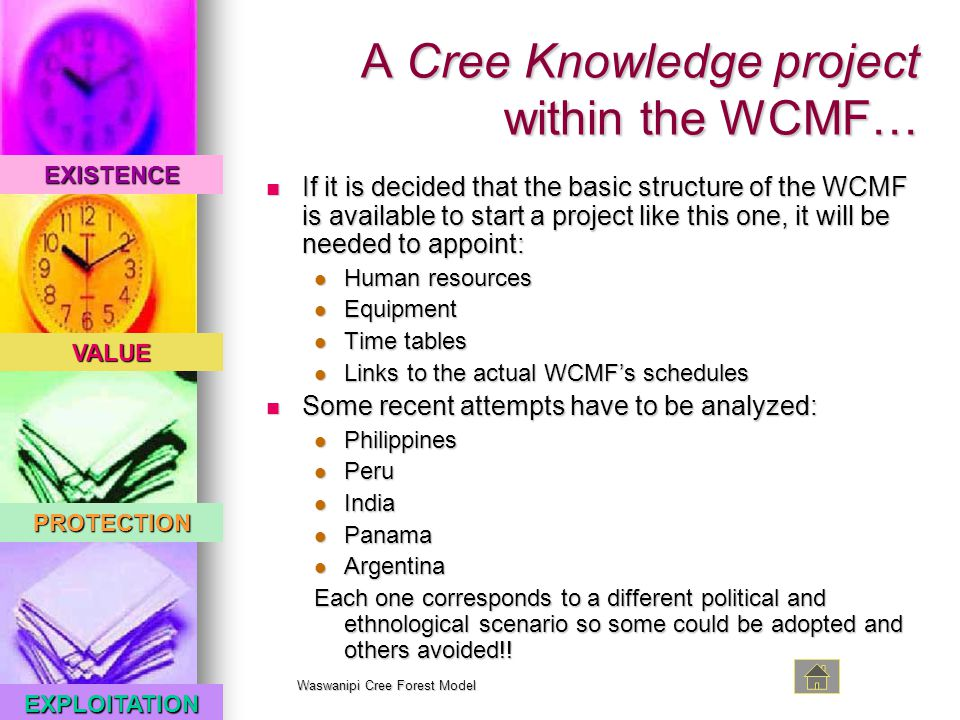 EXISTENCE VALUE PROTECTION EXPLOITATION Waswanipi Cree Forest Model A Cree Knowledge project within the WCMF… If it is decided that the basic structure of the WCMF is available to start a project like this one, it will be needed to appoint: If it is decided that the basic structure of the WCMF is available to start a project like this one, it will be needed to appoint: Human resources Human resources Equipment Equipment Time tables Time tables Links to the actual WCMF's schedules Links to the actual WCMF's schedules Some recent attempts have to be analyzed: Some recent attempts have to be analyzed: Philippines Philippines Peru Peru India India Panama Panama Argentina Argentina Each one corresponds to a different political and ethnological scenario so some could be adopted and others avoided!!