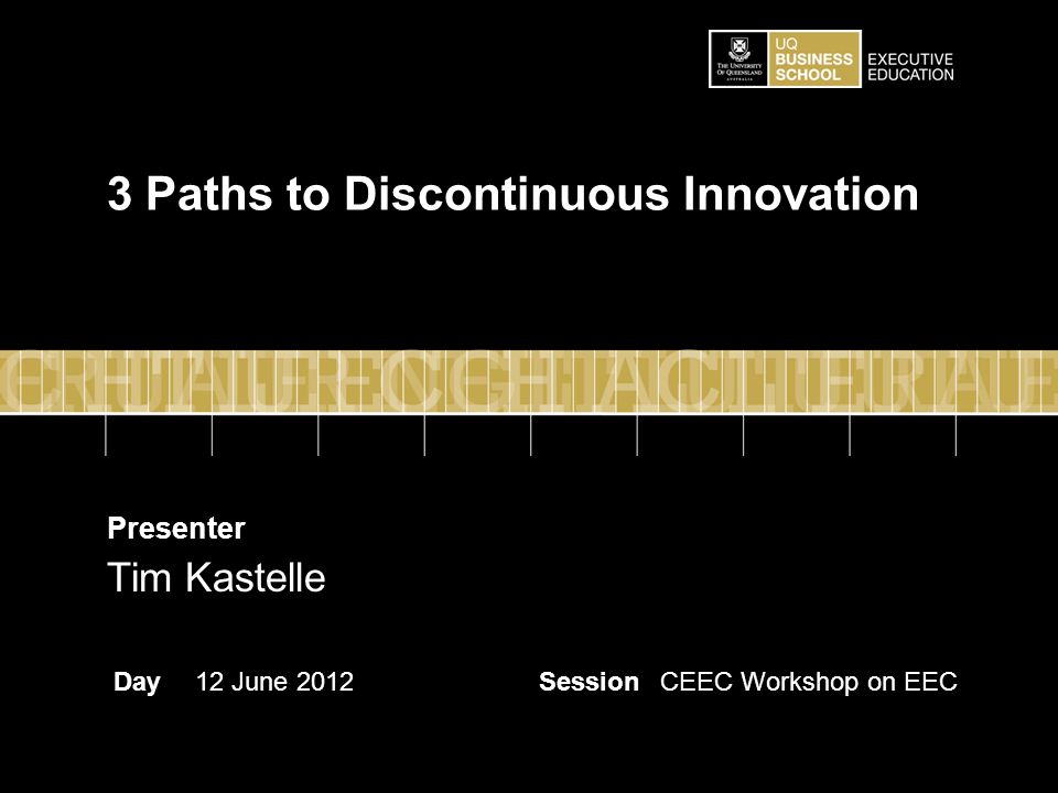 Presenter DaySessionCEEC Workshop on EEC12 June 2012 Tim Kastelle 3 Paths to Discontinuous Innovation