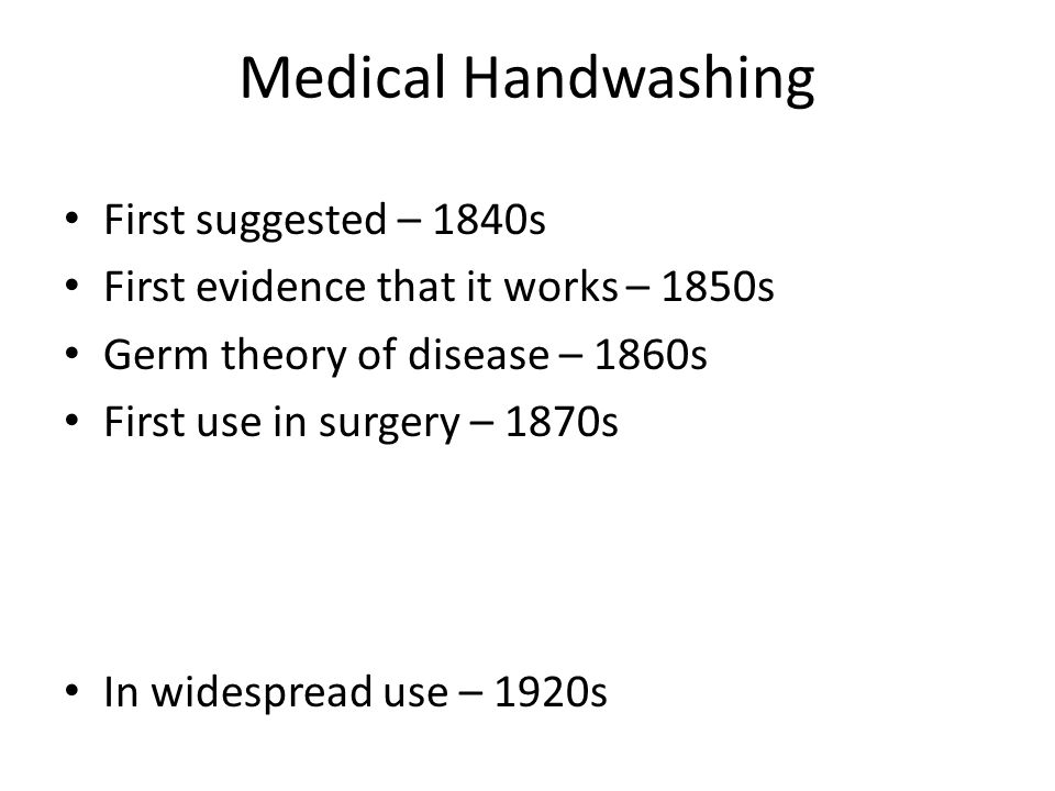 Medical Handwashing First suggested – 1840s First evidence that it works – 1850s Germ theory of disease – 1860s First use in surgery – 1870s In widespread use – 1920s
