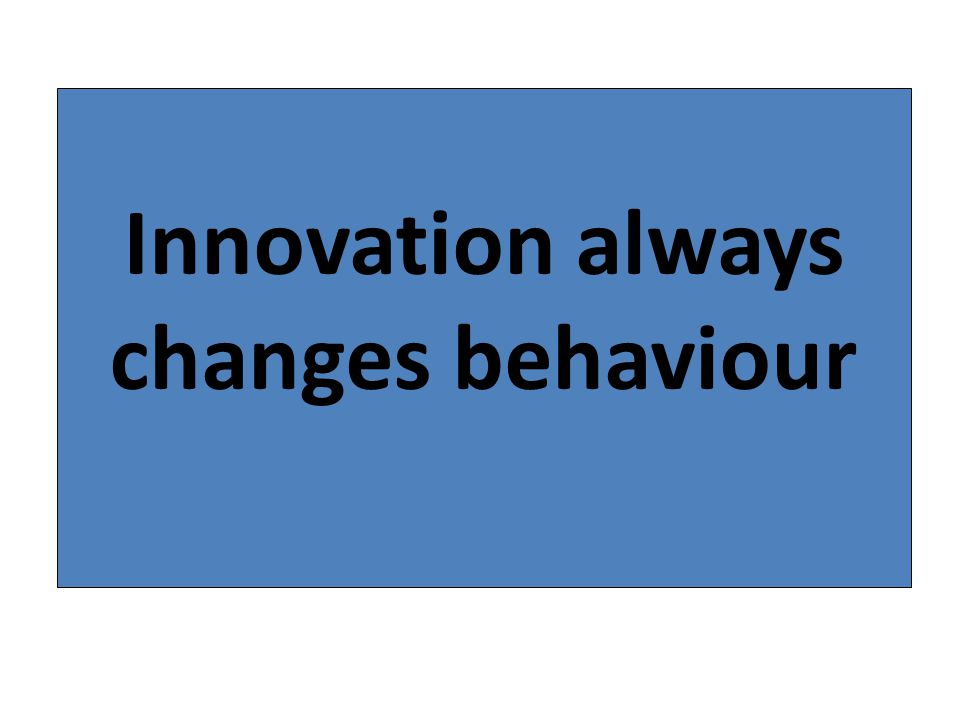 Innovation always changes behaviour
