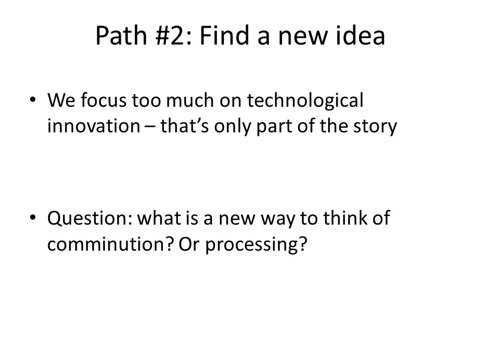 Path #2: Find a new idea We focus too much on technological innovation – that's only part of the story Question: what is a new way to think of comminution.