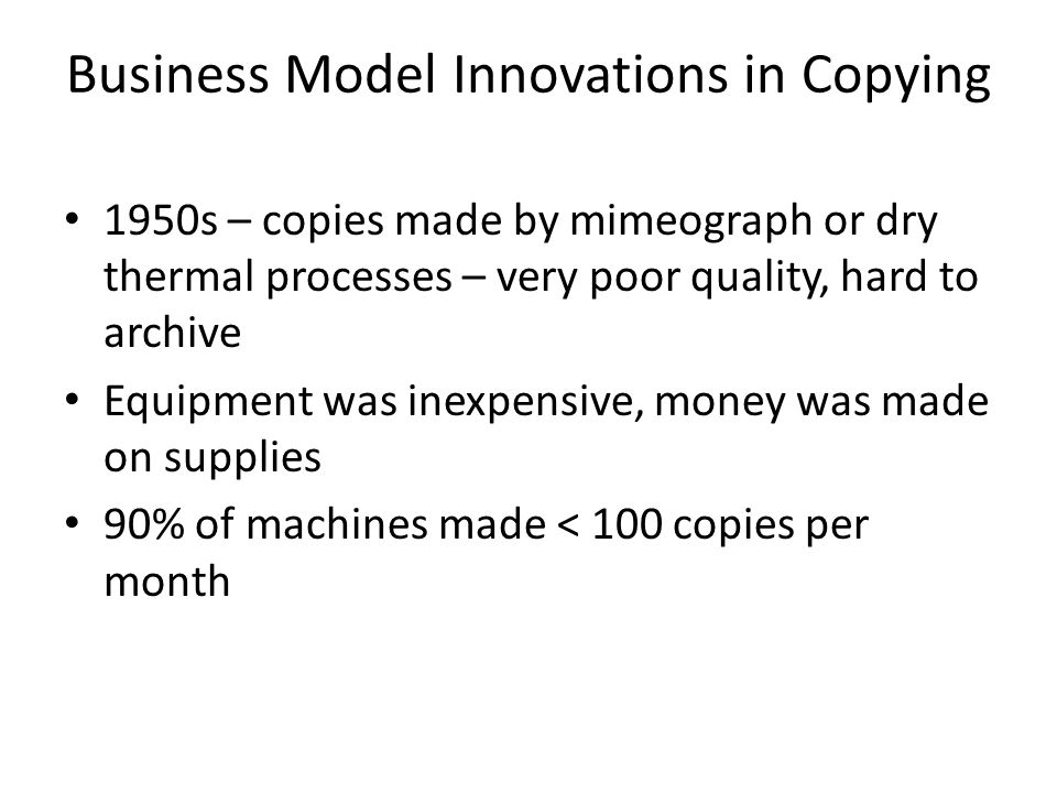 Business Model Innovations in Copying 1950s – copies made by mimeograph or dry thermal processes – very poor quality, hard to archive Equipment was inexpensive, money was made on supplies 90% of machines made < 100 copies per month