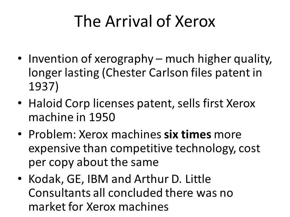 The Arrival of Xerox Invention of xerography – much higher quality, longer lasting (Chester Carlson files patent in 1937) Haloid Corp licenses patent, sells first Xerox machine in 1950 Problem: Xerox machines six times more expensive than competitive technology, cost per copy about the same Kodak, GE, IBM and Arthur D.