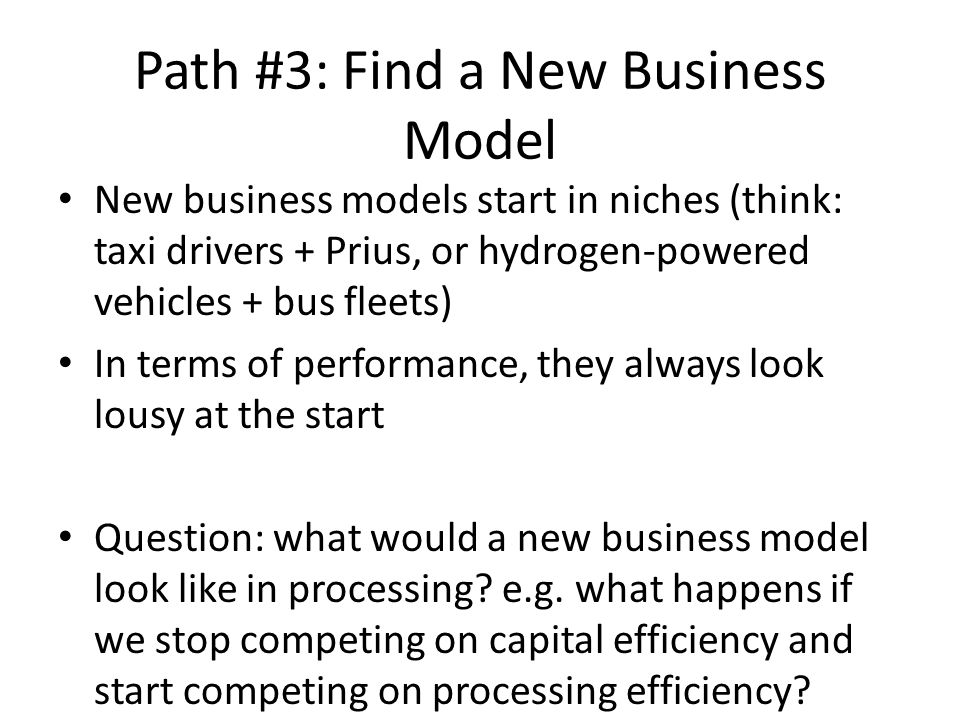 Path #3: Find a New Business Model New business models start in niches (think: taxi drivers + Prius, or hydrogen-powered vehicles + bus fleets) In terms of performance, they always look lousy at the start Question: what would a new business model look like in processing.