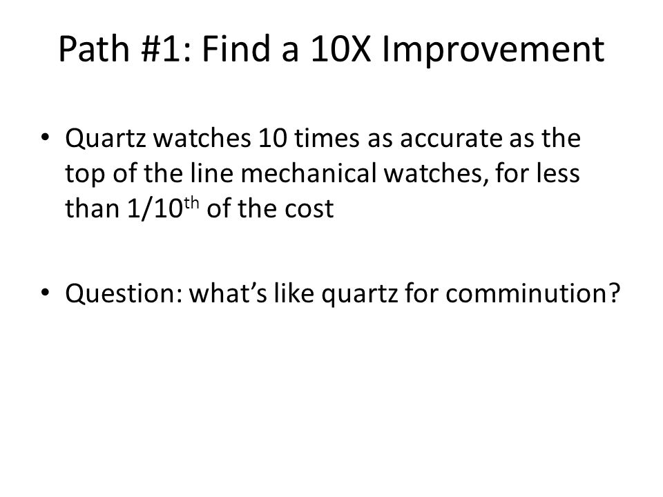 Path #1: Find a 10X Improvement Quartz watches 10 times as accurate as the top of the line mechanical watches, for less than 1/10 th of the cost Question: what's like quartz for comminution