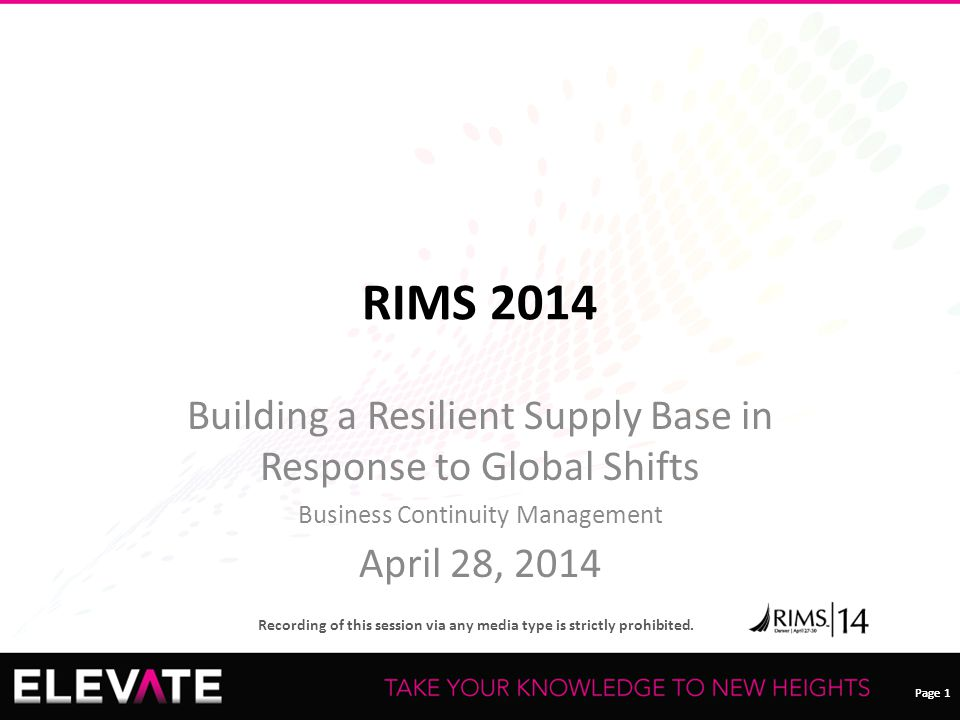 Page 1 Recording of this session via any media type is strictly prohibited. Page 1 RIMS 2014 Building a Resilient Supply Base in Response to Global Sh