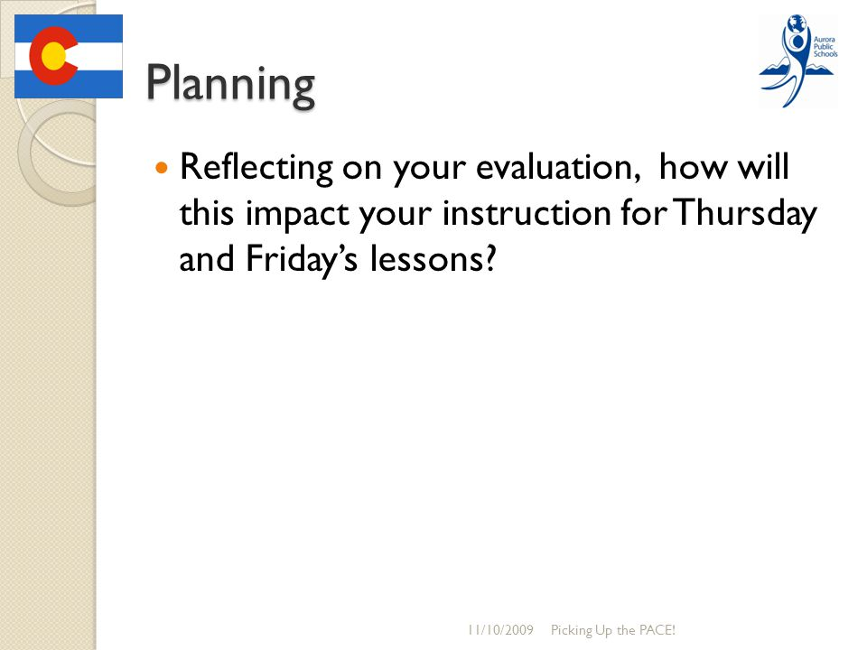 Planning Reflecting on your evaluation, how will this impact your instruction for Thursday and Friday's lessons? 11/10/2009Picking Up the PACE!