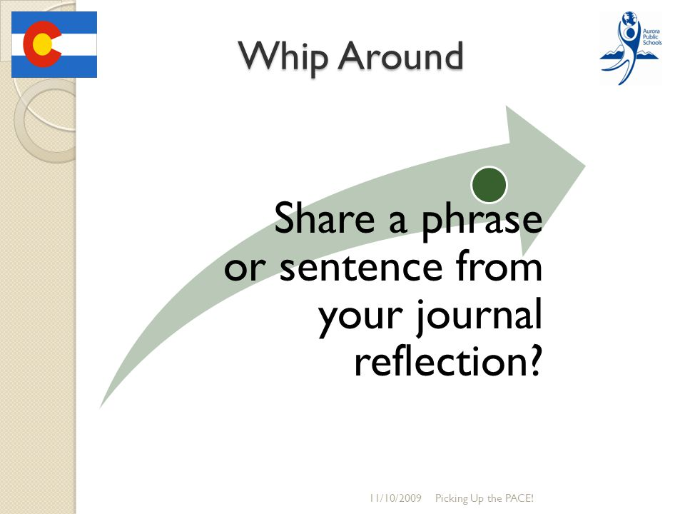 Whip Around Picking Up the PACE! Share a phrase or sentence from your journal reflection? 11/10/2009