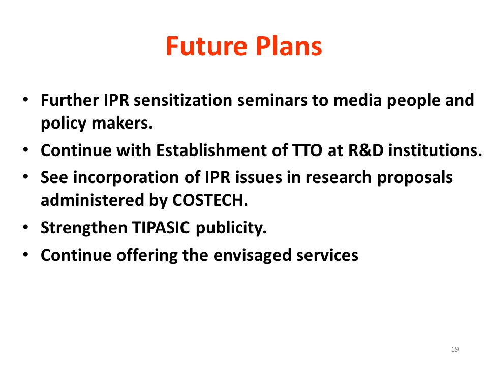 19 Future Plans Further IPR sensitization seminars to media people and policy makers.