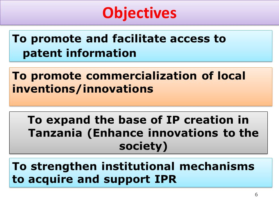 6 Objectives To promote and facilitate access to patent information To expand the base of IP creation in Tanzania (Enhance innovations to the society) To promote commercialization of local inventions/innovations To strengthen institutional mechanisms to acquire and support IPR