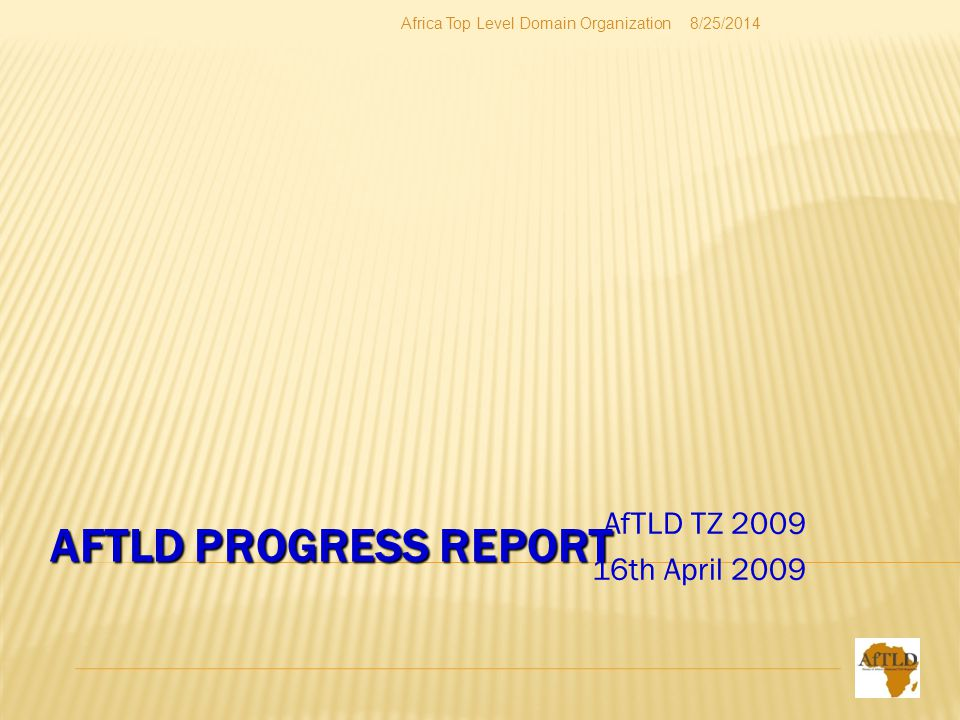 AFTLD PROGRESS REPORT AfTLD TZ 2009 16th April 2009 8/25/2014Africa Top Level Domain Organization