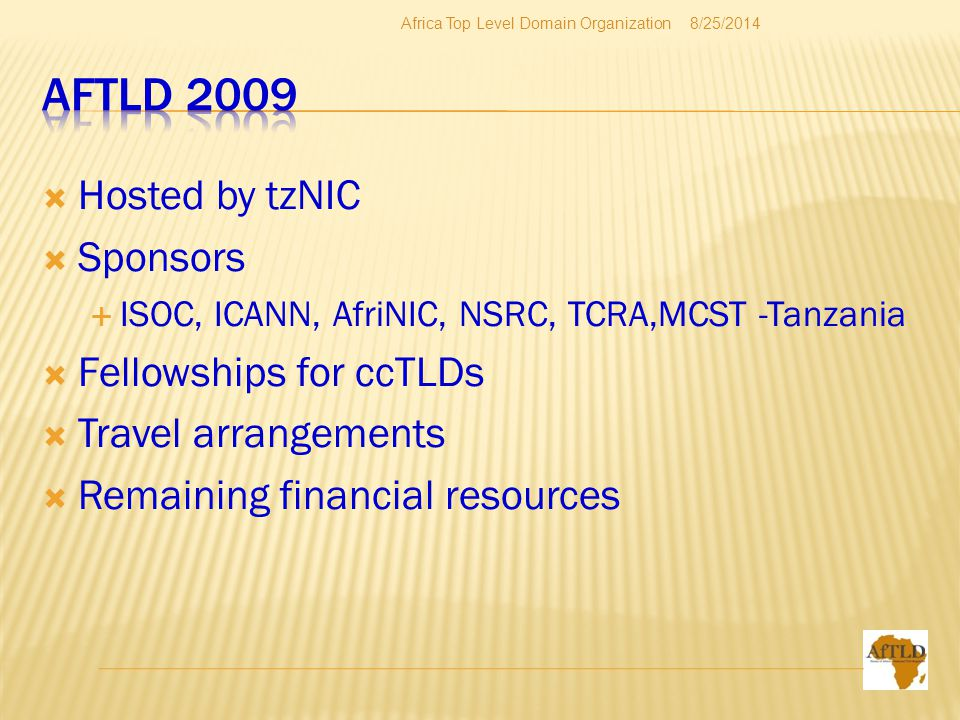  Hosted by tzNIC  Sponsors  ISOC, ICANN, AfriNIC, NSRC, TCRA,MCST -Tanzania  Fellowships for ccTLDs  Travel arrangements  Remaining financial resources 8/25/2014Africa Top Level Domain Organization