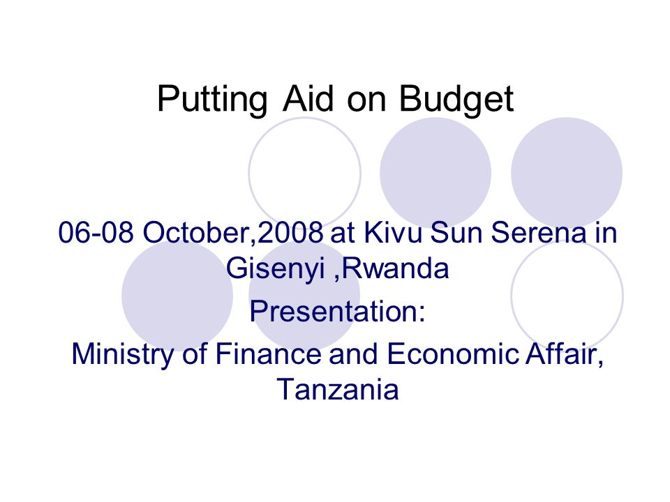 Putting Aid on Budget 06-08 October,2008 at Kivu Sun Serena in Gisenyi,Rwanda Presentation: Ministry of Finance and Economic Affair, Tanzania
