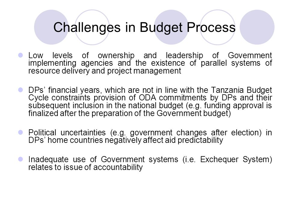 Challenges in Budget Process Low levels of ownership and leadership of Government implementing agencies and the existence of parallel systems of resource delivery and project management DPs' financial years, which are not in line with the Tanzania Budget Cycle constraints provision of ODA commitments by DPs and their subsequent inclusion in the national budget (e.g.