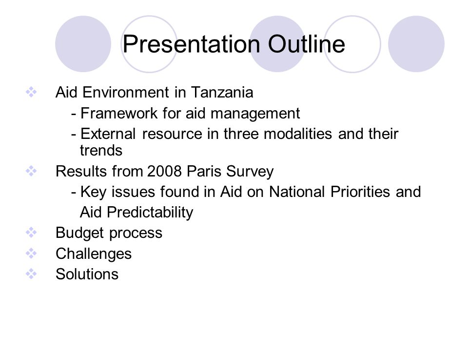 Presentation Outline  Aid Environment in Tanzania - Framework for aid management - External resource in three modalities and their trends  Results from 2008 Paris Survey - Key issues found in Aid on National Priorities and Aid Predictability  Budget process  Challenges  Solutions