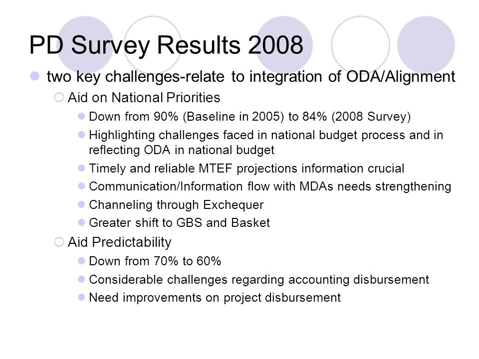 PD Survey Results 2008 two key challenges-relate to integration of ODA/Alignment  Aid on National Priorities Down from 90% (Baseline in 2005) to 84% (2008 Survey) Highlighting challenges faced in national budget process and in reflecting ODA in national budget Timely and reliable MTEF projections information crucial Communication/Information flow with MDAs needs strengthening Channeling through Exchequer Greater shift to GBS and Basket  Aid Predictability Down from 70% to 60% Considerable challenges regarding accounting disbursement Need improvements on project disbursement