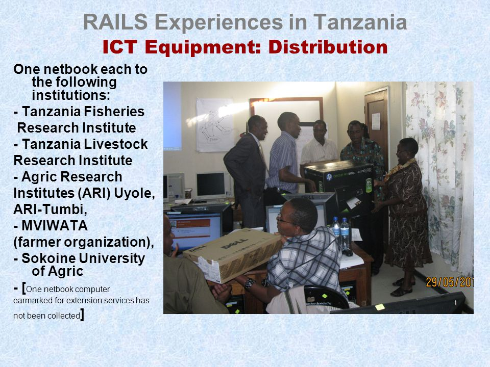 RAILS Experiences in Tanzania ICT Equipment: Distribution One netbook each to the following institutions: - Tanzania Fisheries Research Institute - Tanzania Livestock Research Institute - Agric Research Institutes (ARI) Uyole, ARI-Tumbi, - MVIWATA (farmer organization), - Sokoine University of Agric - [ One netbook computer earmarked for extension services has not been collected ]