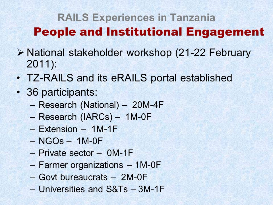 RAILS Experiences in Tanzania People and Institutional Engagement  National stakeholder workshop (21-22 February 2011): TZ-RAILS and its eRAILS portal established 36 participants: –Research (National) – 20M-4F –Research (IARCs) – 1M-0F –Extension – 1M-1F –NGOs – 1M-0F –Private sector – 0M-1F –Farmer organizations – 1M-0F –Govt bureaucrats – 2M-0F –Universities and S&Ts – 3M-1F