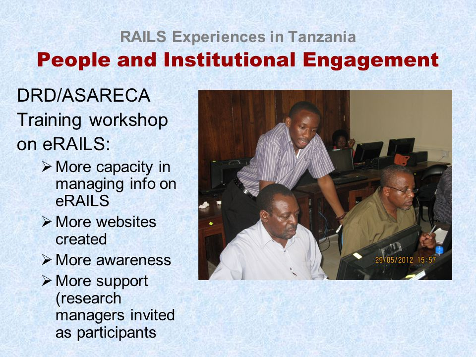 RAILS Experiences in Tanzania People and Institutional Engagement DRD/ASARECA Training workshop on eRAILS:  More capacity in managing info on eRAILS  More websites created  More awareness  More support (research managers invited as participants