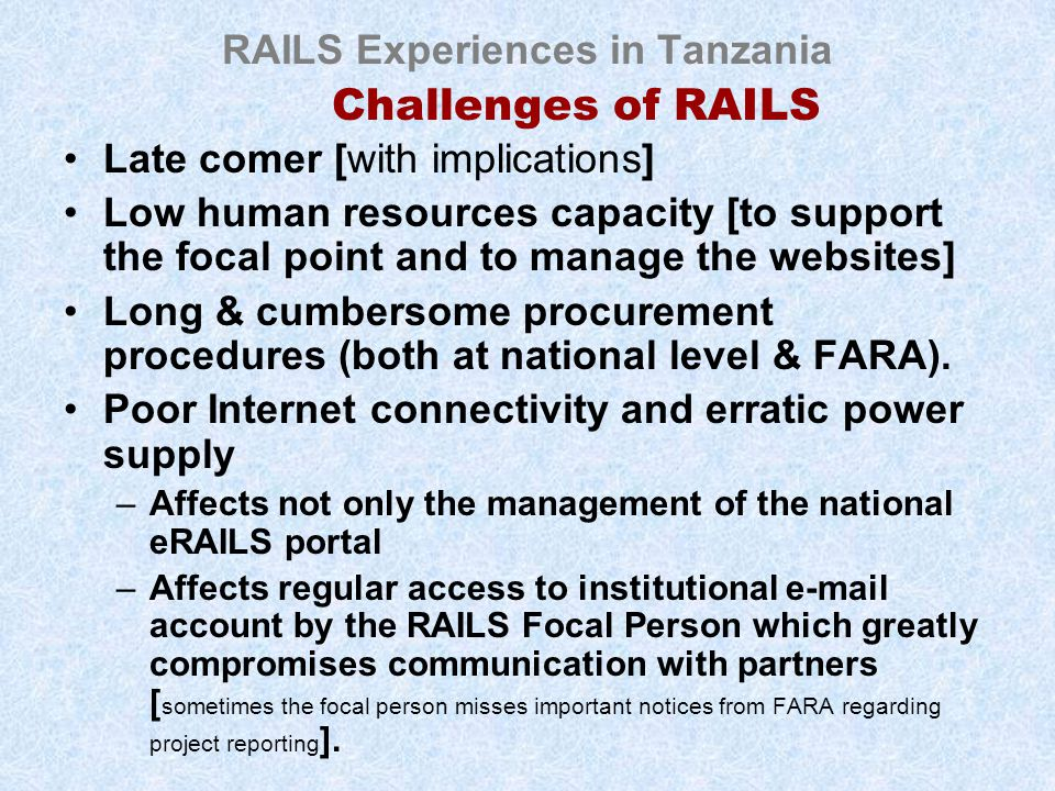 RAILS Experiences in Tanzania Challenges of RAILS Late comer [with implications] Low human resources capacity [to support the focal point and to manage the websites] Long & cumbersome procurement procedures (both at national level & FARA).