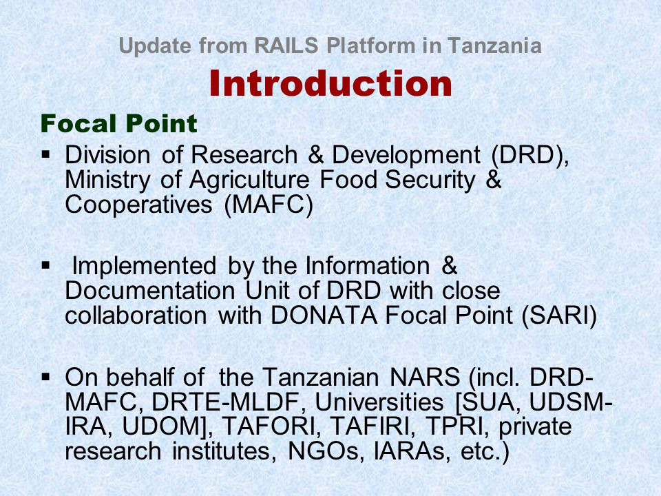 Update from RAILS Platform in Tanzania Introduction Focal Point  Division of Research & Development (DRD), Ministry of Agriculture Food Security & Cooperatives (MAFC)  Implemented by the Information & Documentation Unit of DRD with close collaboration with DONATA Focal Point (SARI)  On behalf of the Tanzanian NARS (incl.