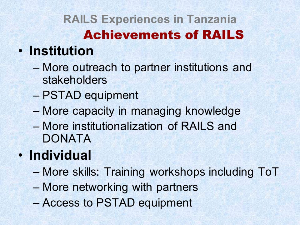 RAILS Experiences in Tanzania Achievements of RAILS Institution –More outreach to partner institutions and stakeholders –PSTAD equipment –More capacity in managing knowledge –More institutionalization of RAILS and DONATA Individual –More skills: Training workshops including ToT –More networking with partners –Access to PSTAD equipment