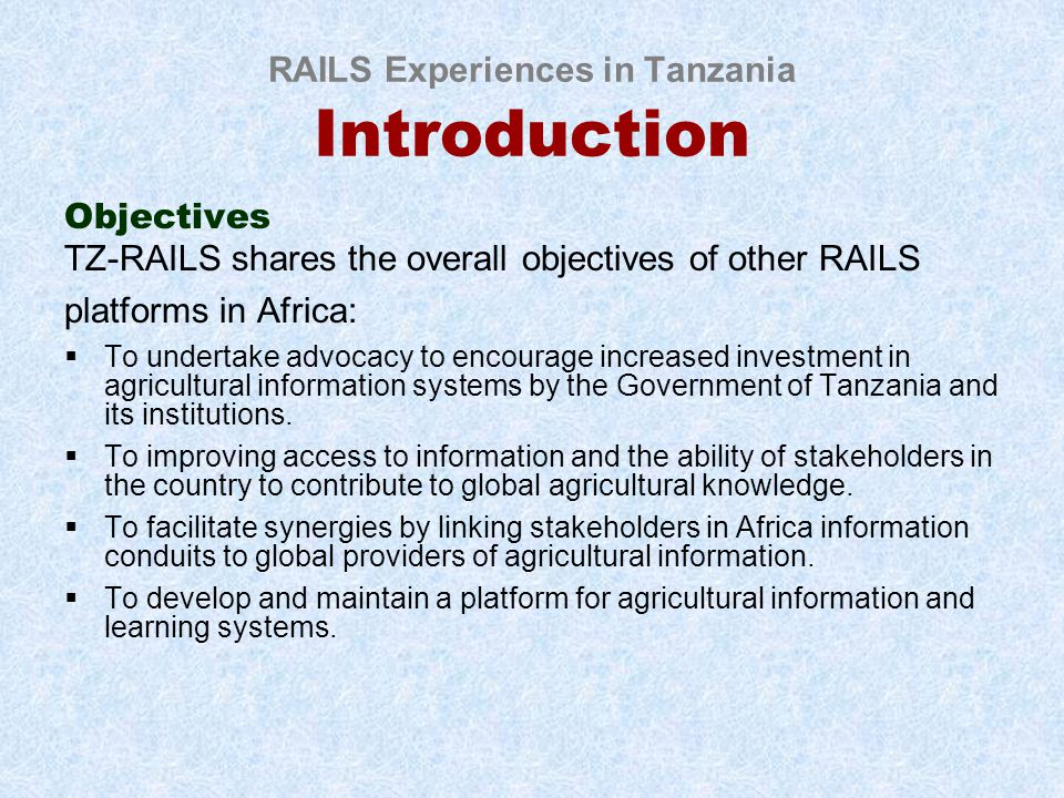 RAILS Experiences in Tanzania Introduction Objectives TZ-RAILS shares the overall objectives of other RAILS platforms in Africa:  To undertake advocacy to encourage increased investment in agricultural information systems by the Government of Tanzania and its institutions.