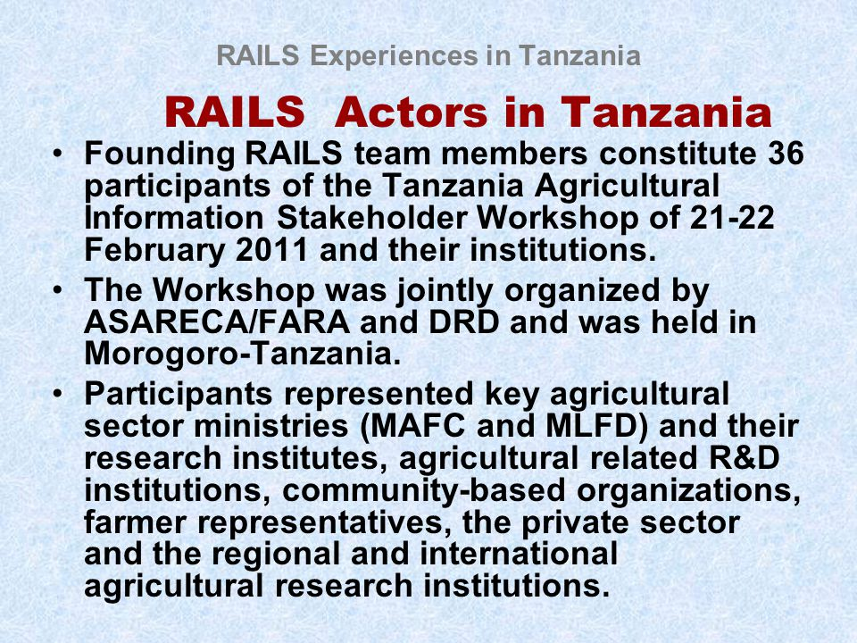 RAILS Experiences in Tanzania RAILS Actors in Tanzania Founding RAILS team members constitute 36 participants of the Tanzania Agricultural Information Stakeholder Workshop of 21-22 February 2011 and their institutions.