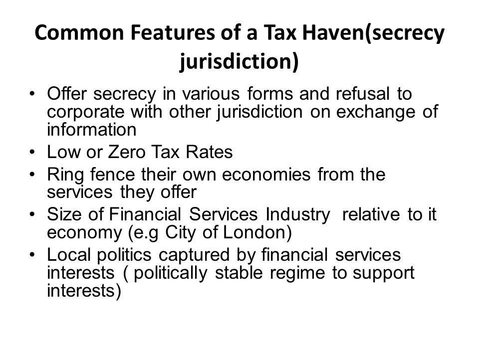 Common Features of a Tax Haven(secrecy jurisdiction) Offer secrecy in various forms and refusal to corporate with other jurisdiction on exchange of information Low or Zero Tax Rates Ring fence their own economies from the services they offer Size of Financial Services Industry relative to it economy (e.g City of London) Local politics captured by financial services interests ( politically stable regime to support interests)