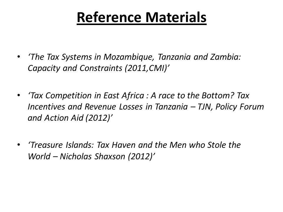 Reference Materials 'The Tax Systems in Mozambique, Tanzania and Zambia: Capacity and Constraints (2011,CMI)' 'Tax Competition in East Africa : A race to the Bottom.