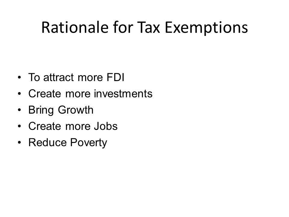 Rationale for Tax Exemptions To attract more FDI Create more investments Bring Growth Create more Jobs Reduce Poverty
