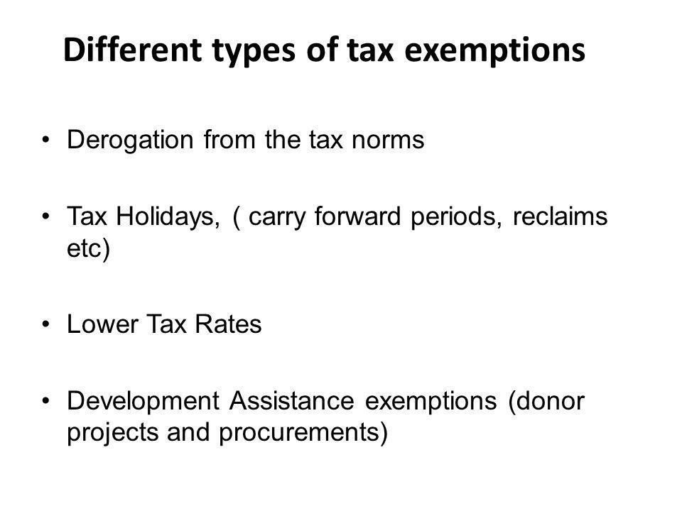 Different types of tax exemptions Derogation from the tax norms Tax Holidays, ( carry forward periods, reclaims etc) Lower Tax Rates Development Assistance exemptions (donor projects and procurements)