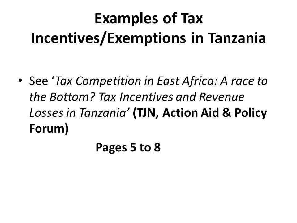 Examples of Tax Incentives/Exemptions in Tanzania See 'Tax Competition in East Africa: A race to the Bottom.