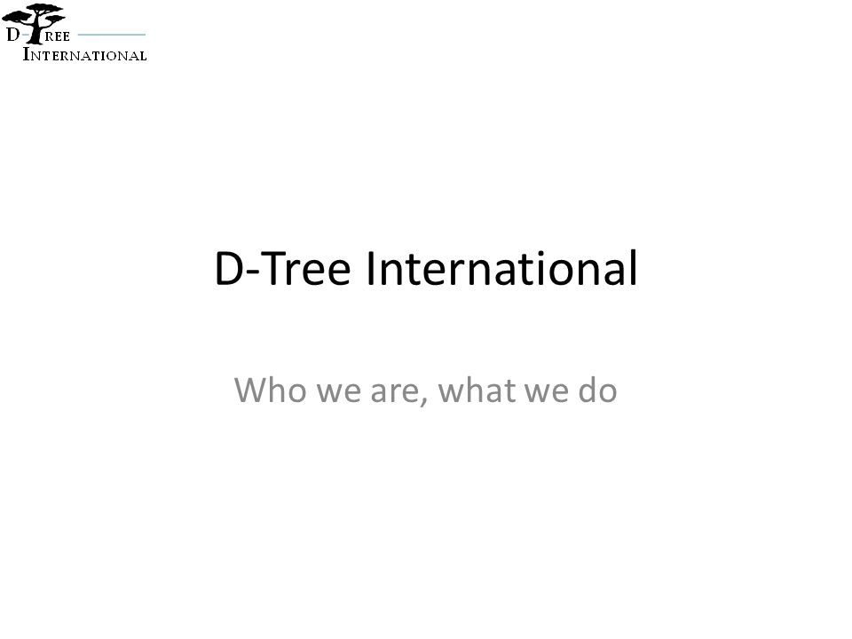 D-Tree background Vision - A world in which every person has access to high quality healthcare Mission – To develop and support electronic clinical protocols that that enable health workers worldwide to deliver high quality care Founded in 2004: Currently have 5 staff in US, 14 in Tanzania, 1 in Malawi and 1 in India