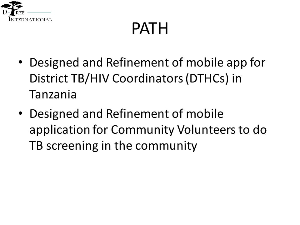 PATH Designed and Refinement of mobile app for District TB/HIV Coordinators (DTHCs) in Tanzania Designed and Refinement of mobile application for Community Volunteers to do TB screening in the community