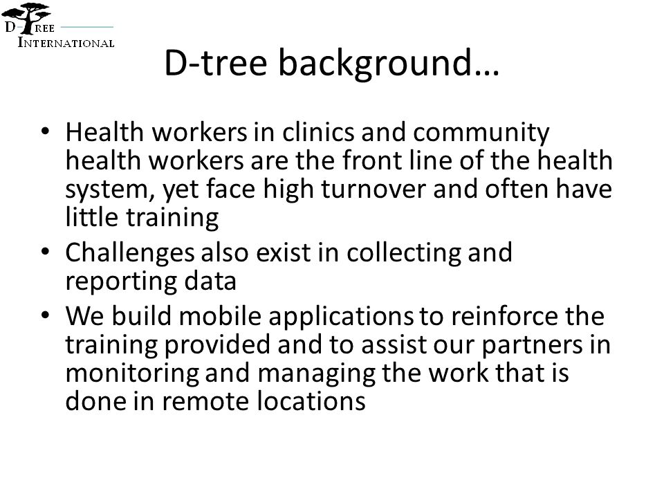 D-tree background… Health workers in clinics and community health workers are the front line of the health system, yet face high turnover and often have little training Challenges also exist in collecting and reporting data We build mobile applications to reinforce the training provided and to assist our partners in monitoring and managing the work that is done in remote locations