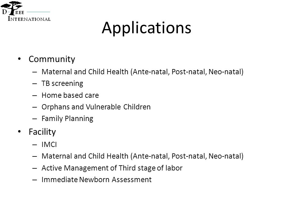 Applications Community – Maternal and Child Health (Ante-natal, Post-natal, Neo-natal) – TB screening – Home based care – Orphans and Vulnerable Children – Family Planning Facility – IMCI – Maternal and Child Health (Ante-natal, Post-natal, Neo-natal) – Active Management of Third stage of labor – Immediate Newborn Assessment