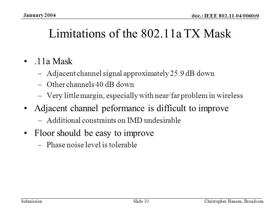 doc.: IEEE 802.11-04/0060r0 Submission January 2004 Christopher Hansen, BroadcomSlide 10 Limitations of the 802.11a TX Mask.11a Mask –Adjacent channel signal approximately 25.9 dB down –Other channels 40 dB down –Very little margin, especially with near/far problem in wireless Adjacent channel peformance is difficult to improve –Additional constraints on IMD undesirable Floor should be easy to improve –Phase noise level is tolerable