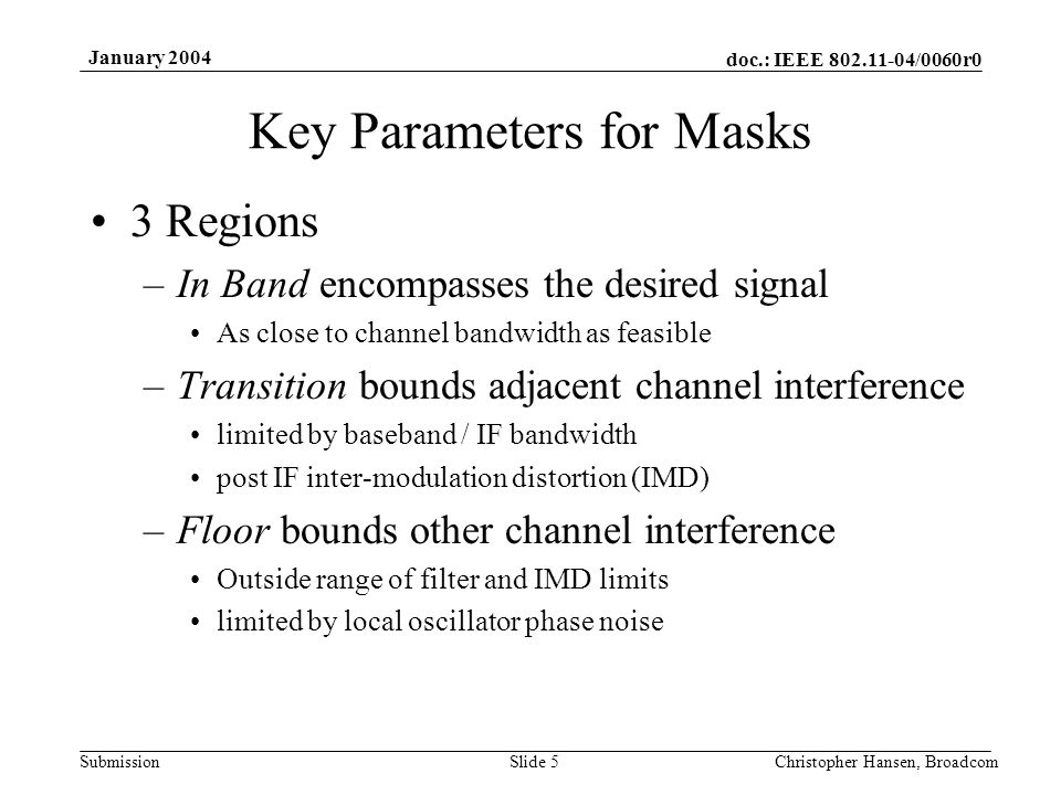 doc.: IEEE 802.11-04/0060r0 Submission January 2004 Christopher Hansen, BroadcomSlide 5 Key Parameters for Masks 3 Regions –In Band encompasses the desired signal As close to channel bandwidth as feasible –Transition bounds adjacent channel interference limited by baseband / IF bandwidth post IF inter-modulation distortion (IMD) –Floor bounds other channel interference Outside range of filter and IMD limits limited by local oscillator phase noise