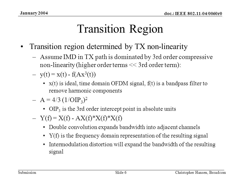 doc.: IEEE 802.11-04/0060r0 Submission January 2004 Christopher Hansen, BroadcomSlide 6 Transition Region Transition region determined by TX non-linearity –Assume IMD in TX path is dominated by 3rd order compressive non-linearity (higher order terms << 3rd order term): –y(t) = x(t) - f(Ax 3 (t)) x(t) is ideal, time domain OFDM signal, f(t) is a bandpass filter to remove harmonic components –A = 4/3 (1/OIP 3 ) 2 OIP 3 is the 3rd order intercept point in absolute units –Y(f) = X(f) - AX(f)*X(f)*X(f) Double convolution expands bandwidth into adjacent channels Y(f) is the frequency domain representation of the resulting signal Intermodulation distortion will expand the bandwidth of the resulting signal