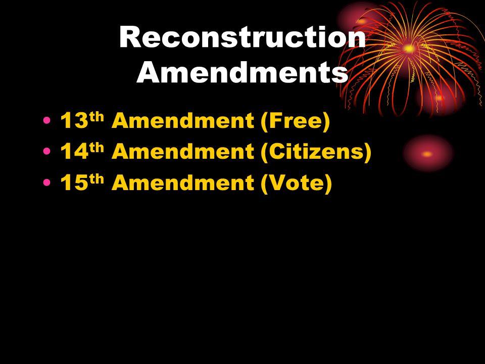 Reconstruction Amendments 13 th Amendment (Free) 14 th Amendment (Citizens) 15 th Amendment (Vote)