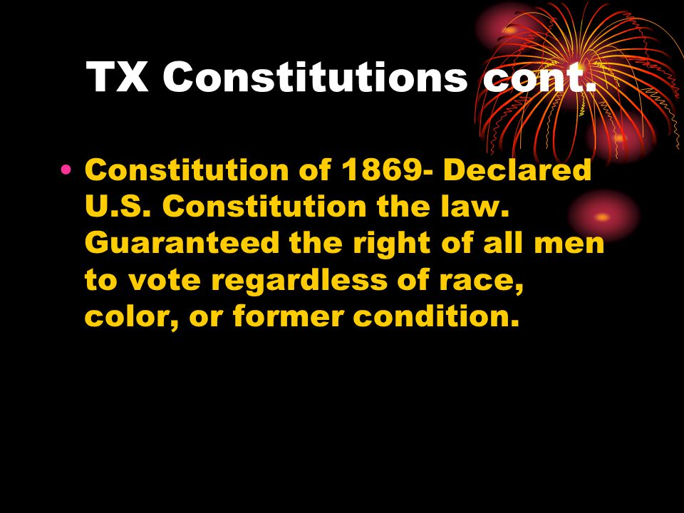 TX Constitutions cont. Constitution of 1869- Declared U.S.