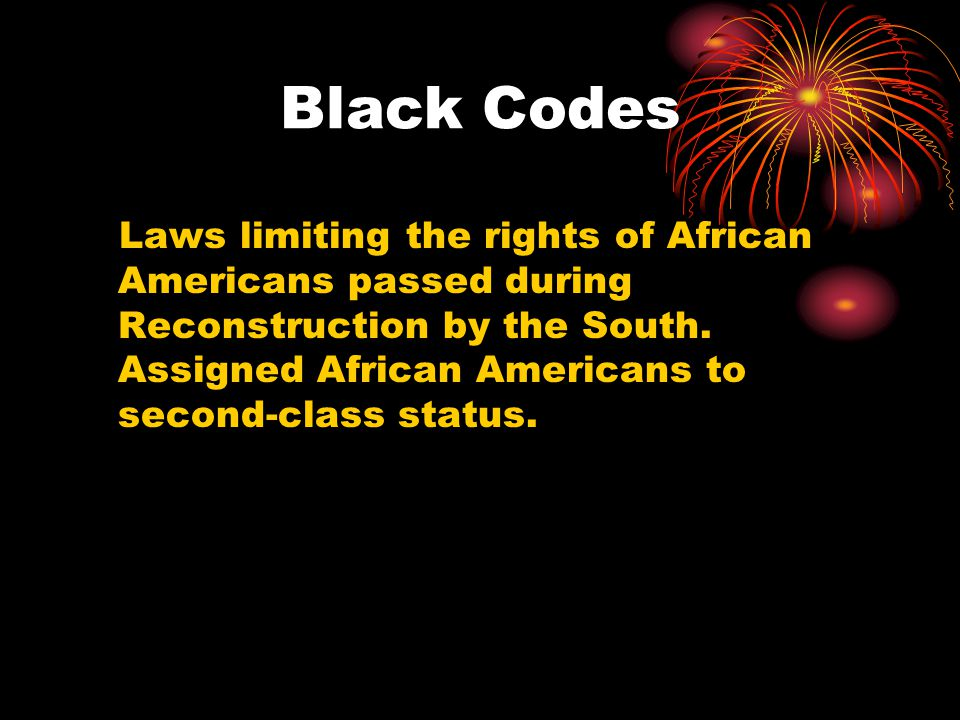Black Codes Laws limiting the rights of African Americans passed during Reconstruction by the South.